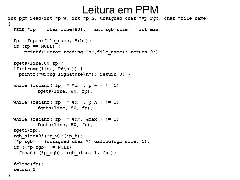 Leitura em PPM int ppm_read(int *p_w, int *p_h, unsigned char **p_rgb, char *file_name) { FILE *fp; char line[80]; int rgb_size; int max;
